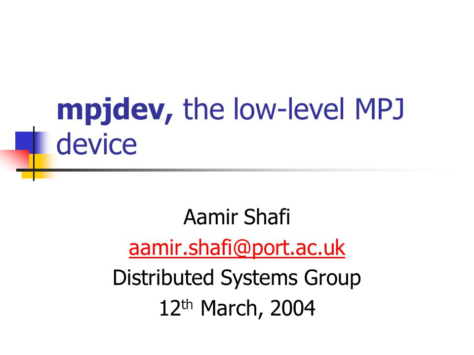 mpjdev, the low-level MPJ device Aamir Shafi aamir.shafi@port.ac.uk Distributed Systems Group 12 th March, 2004