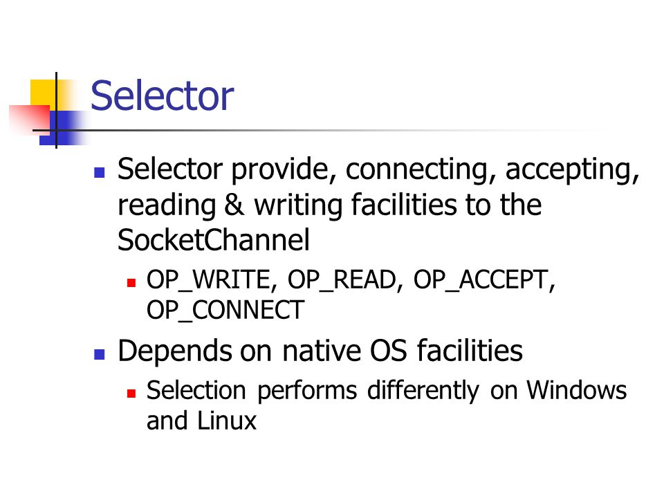Selector Selector provide, connecting, accepting, reading & writing facilities to the SocketChannel OP_WRITE, OP_READ, OP_ACCEPT, OP_CONNECT Depends on native OS facilities Selection performs differently on Windows and Linux