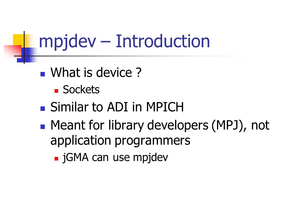 mpjdev – Introduction What is device ? Sockets Similar to ADI in MPICH Meant for library developers (MPJ), not application programmers jGMA can use mp