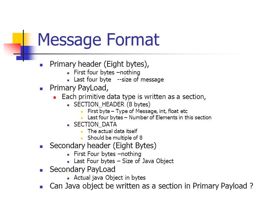 Message Format Primary header (Eight bytes), First four bytes –nothing Last four byte --size of message Primary PayLoad, Each primitive data type is w