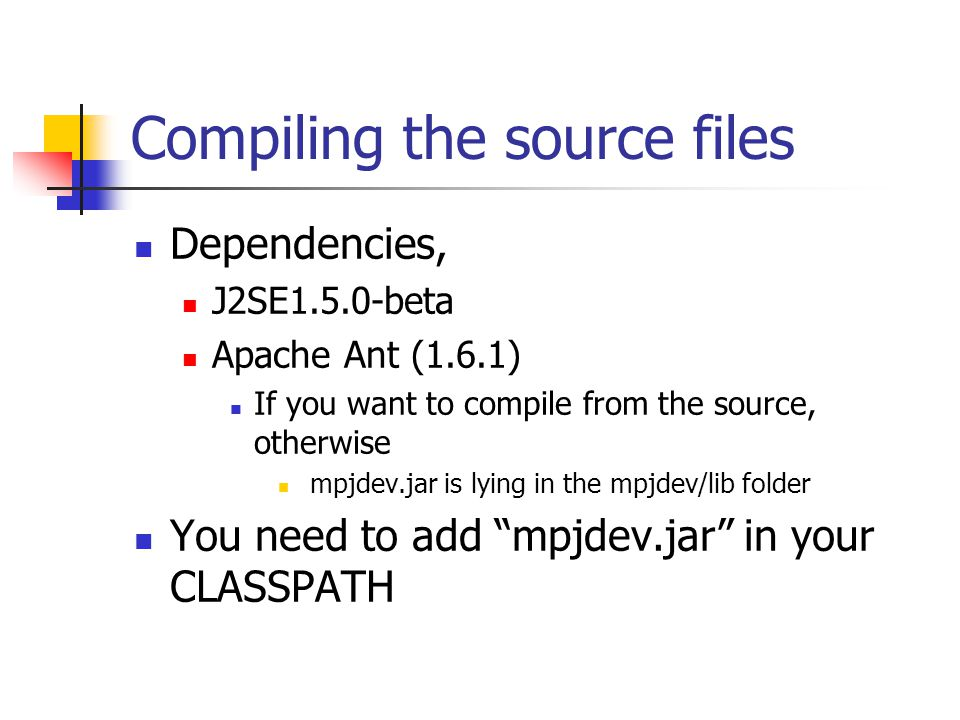 Compiling the source files Dependencies, J2SE1.5.0-beta Apache Ant (1.6.1) If you want to compile from the source, otherwise mpjdev.jar is lying in th