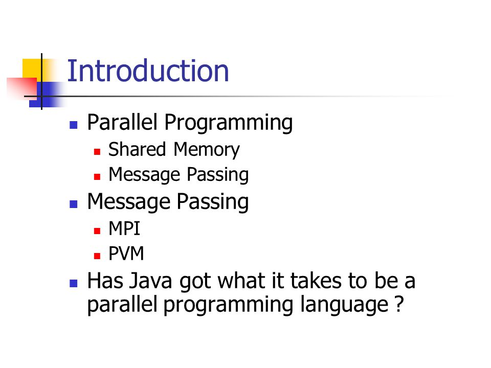 Introduction Parallel Programming Shared Memory Message Passing MPI PVM Has Java got what it takes to be a parallel programming language