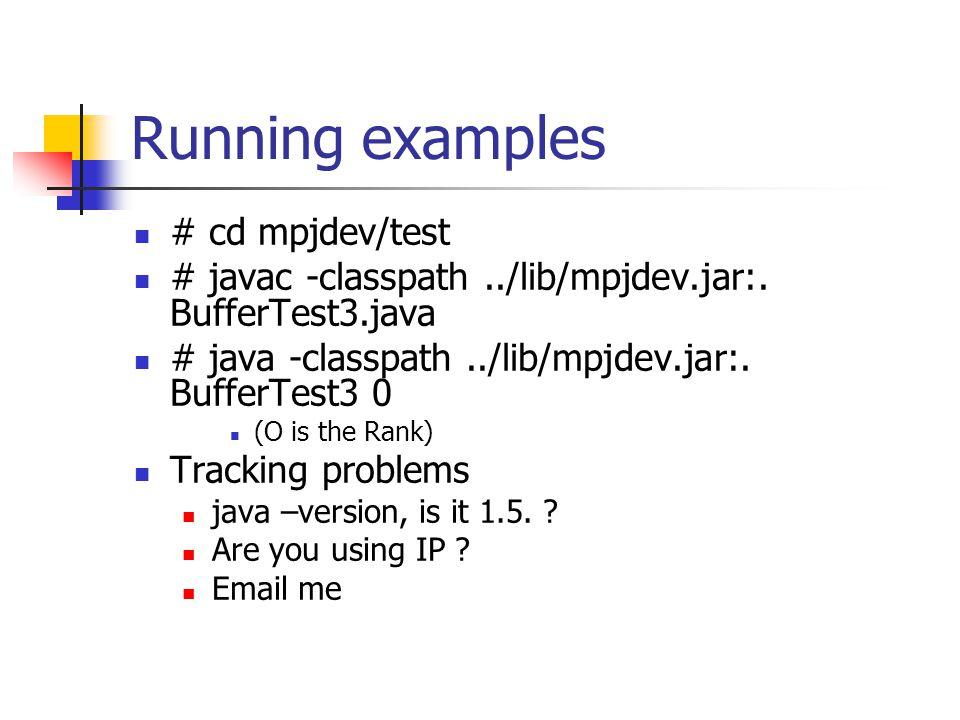 Running examples # cd mpjdev/test # javac -classpath../lib/mpjdev.jar:. BufferTest3.java # java -classpath../lib/mpjdev.jar:. BufferTest3 0 (O is the
