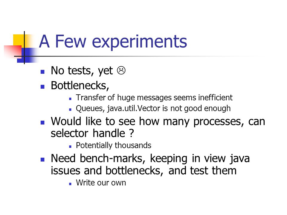 A Few experiments No tests, yet Bottlenecks, Transfer of huge messages seems inefficient Queues, java.util.Vector is not good enough Would like to see