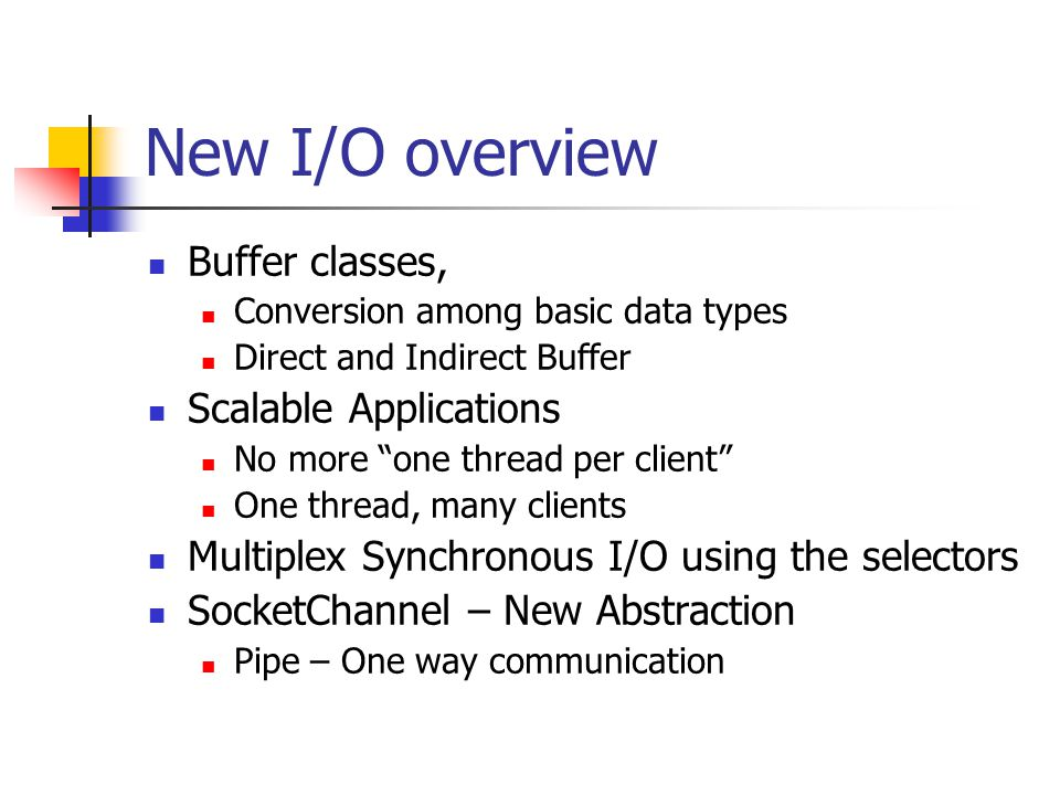 New I/O overview Buffer classes, Conversion among basic data types Direct and Indirect Buffer Scalable Applications No more one thread per client One thread, many clients Multiplex Synchronous I/O using the selectors SocketChannel – New Abstraction Pipe – One way communication