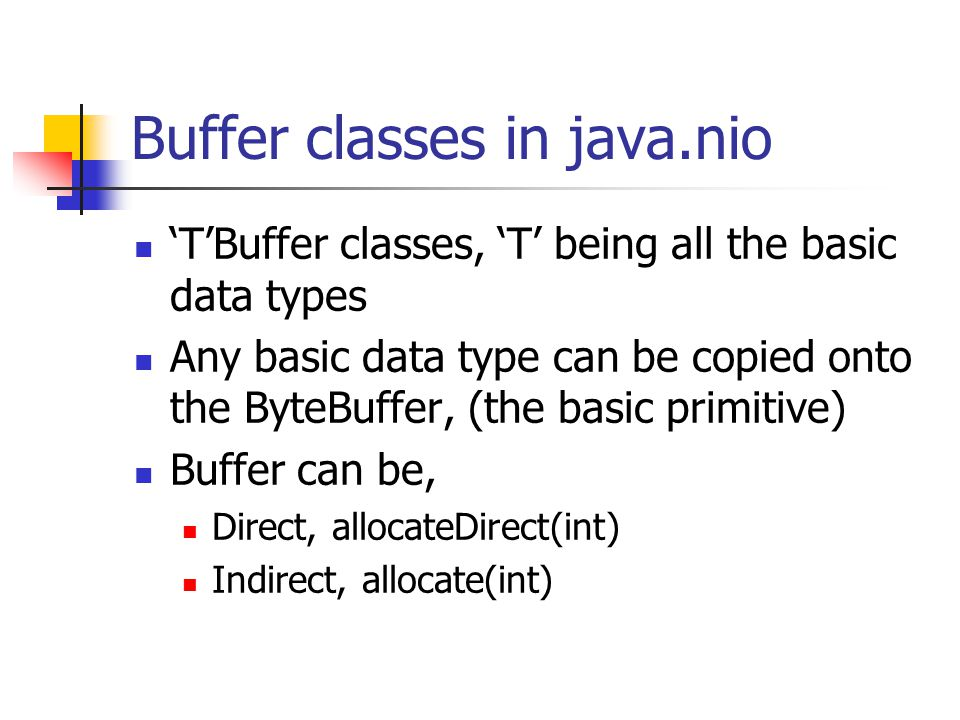 Buffer classes in java.nio TBuffer classes, T being all the basic data types Any basic data type can be copied onto the ByteBuffer, (the basic primiti