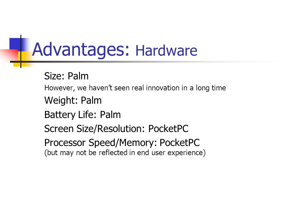 Advantages: Hardware Size: Palm However, we havent seen real innovation in a long time Weight: Palm Battery Life: Palm Screen Size/Resolution: PocketPC Processor Speed/Memory: PocketPC (but may not be reflected in end user experience)