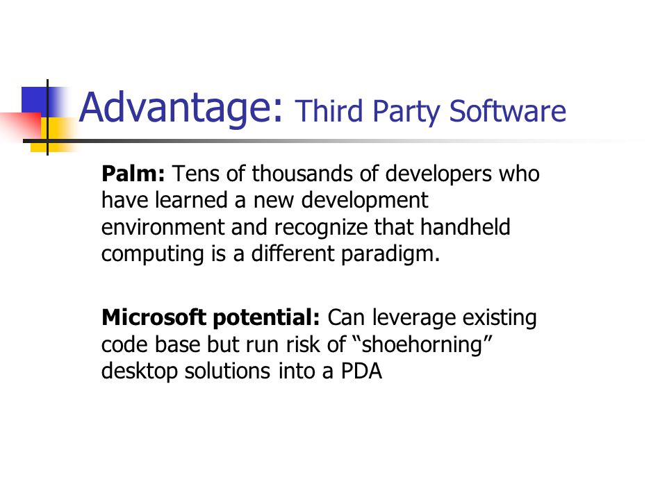 Advantage: Third Party Software Palm: Tens of thousands of developers who have learned a new development environment and recognize that handheld computing is a different paradigm.