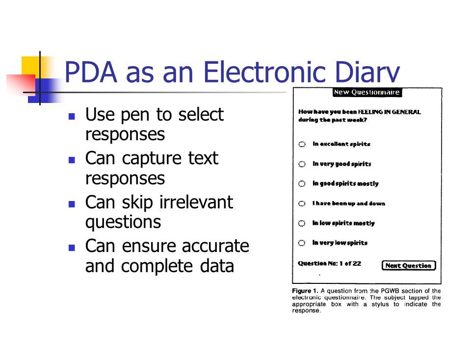 PDA as an Electronic Diary Use pen to select responses Can capture text responses Can skip irrelevant questions Can ensure accurate and complete data