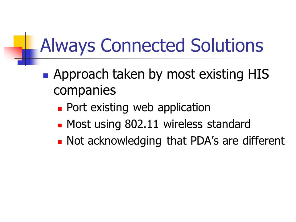 Always Connected Solutions Approach taken by most existing HIS companies Port existing web application Most using wireless standard Not acknowledging that PDAs are different