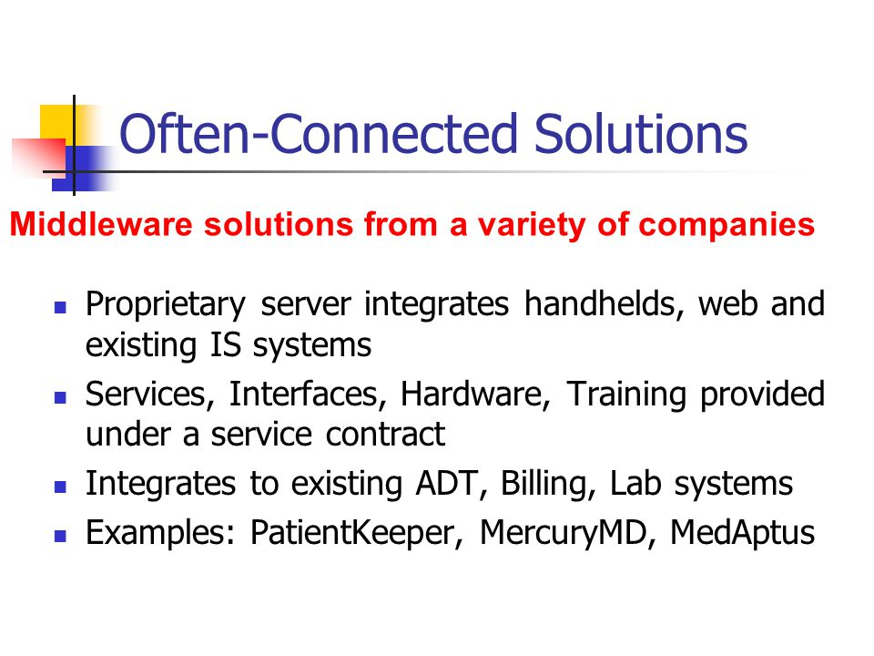 Often-Connected Solutions Proprietary server integrates handhelds, web and existing IS systems Services, Interfaces, Hardware, Training provided under a service contract Integrates to existing ADT, Billing, Lab systems Examples: PatientKeeper, MercuryMD, MedAptus Middleware solutions from a variety of companies