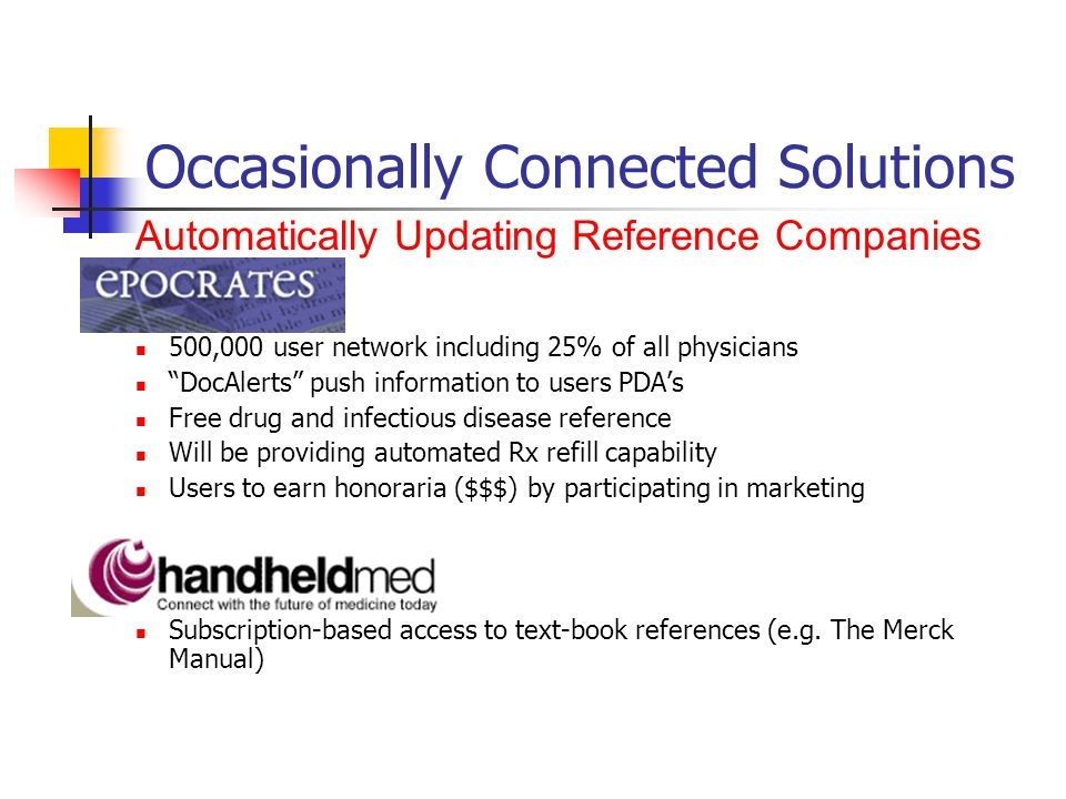 Occasionally Connected Solutions 500,000 user network including 25% of all physicians DocAlerts push information to users PDAs Free drug and infectious disease reference Will be providing automated Rx refill capability Users to earn honoraria ($$$) by participating in marketing Subscription-based access to text-book references (e.g.