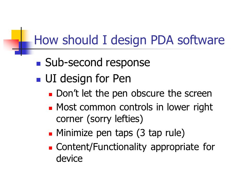 How should I design PDA software Sub-second response UI design for Pen Dont let the pen obscure the screen Most common controls in lower right corner (sorry lefties) Minimize pen taps (3 tap rule) Content/Functionality appropriate for device