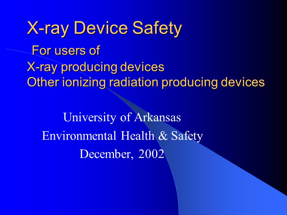 X-ray Device Safety For users of X-ray producing devices Other ionizing radiation producing devices University of Arkansas Environmental Health & Safe