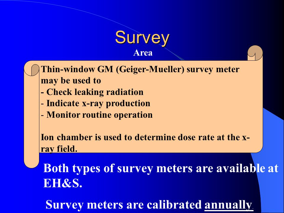 Thin-window GM (Geiger-Mueller) survey meter may be used to - Check leaking radiation - Indicate x-ray production - Monitor routine operation Ion cham