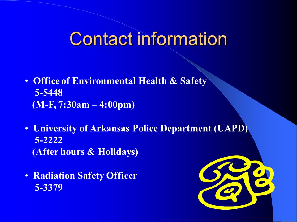 Contact information Office of Environmental Health & Safety 5-5448 (M-F, 7:30am – 4:00pm) University of Arkansas Police Department (UAPD) 5-2222 (Afte