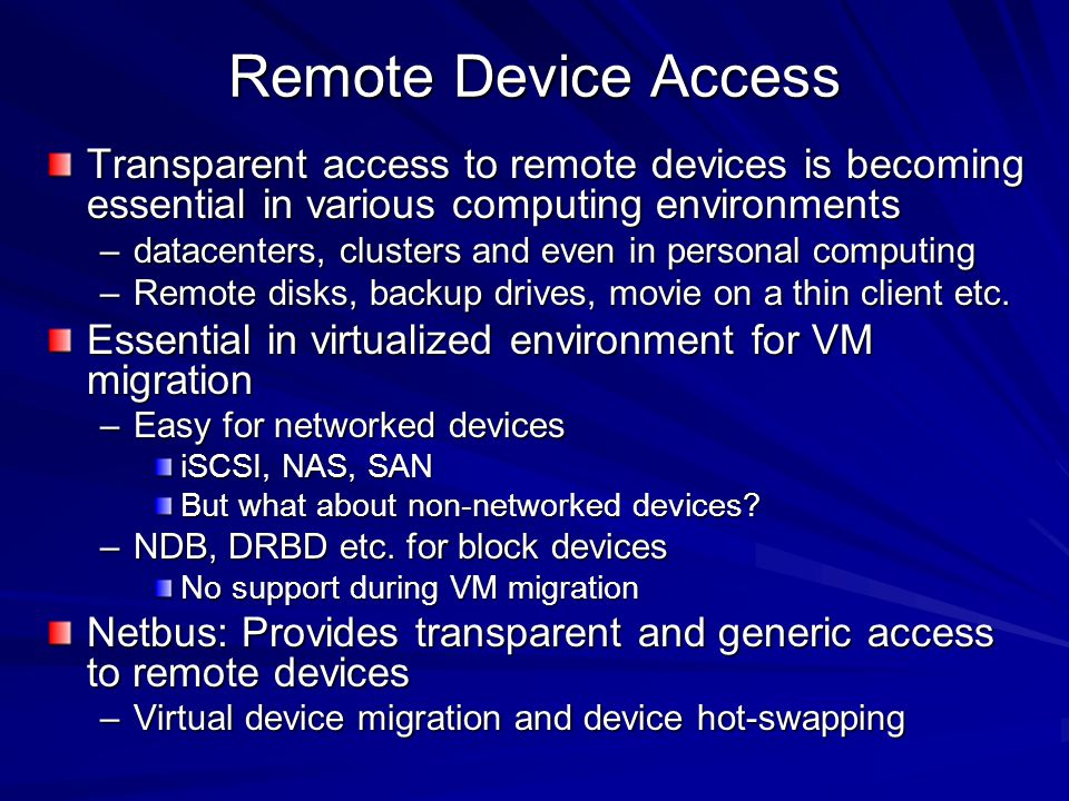 Remote Device Access Transparent access to remote devices is becoming essential in various computing environments –datacenters, clusters and even in personal computing –Remote disks, backup drives, movie on a thin client etc.