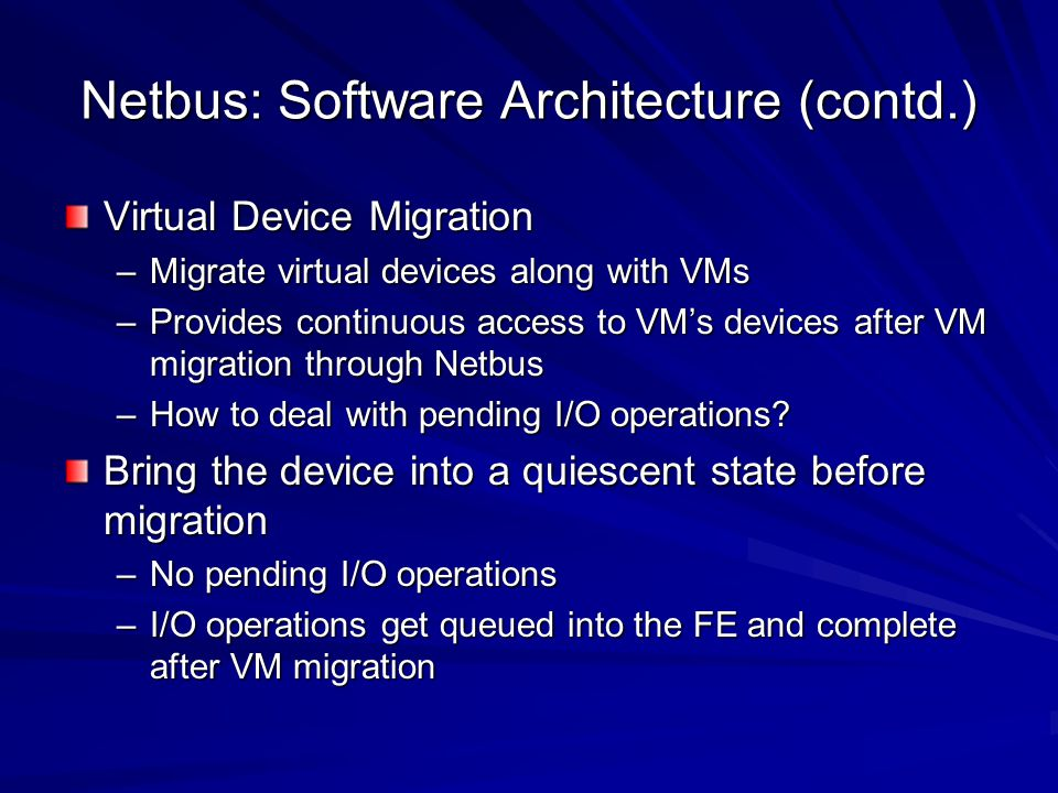 Netbus: Software Architecture (contd.) Virtual Device Migration –Migrate virtual devices along with VMs –Provides continuous access to VMs devices after VM migration through Netbus –How to deal with pending I/O operations.