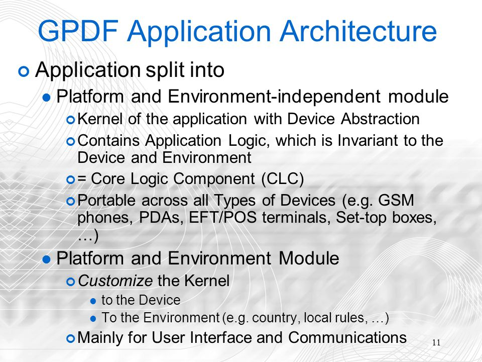11 GPDF Application Architecture Application split into Platform and Environment-independent module Kernel of the application with Device Abstraction Contains Application Logic, which is Invariant to the Device and Environment = Core Logic Component (CLC) Portable across all Types of Devices (e.g.