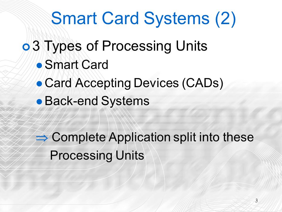 3 Smart Card Systems (2) 3 Types of Processing Units Smart Card Card Accepting Devices (CADs) Back-end Systems Complete Application split into these Processing Units