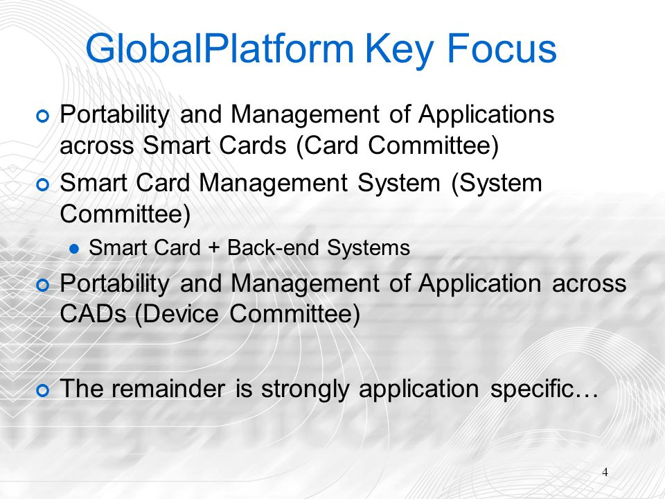 4 GlobalPlatform Key Focus Portability and Management of Applications across Smart Cards (Card Committee) Smart Card Management System (System Committee) Smart Card + Back-end Systems Portability and Management of Application across CADs (Device Committee) The remainder is strongly application specific…