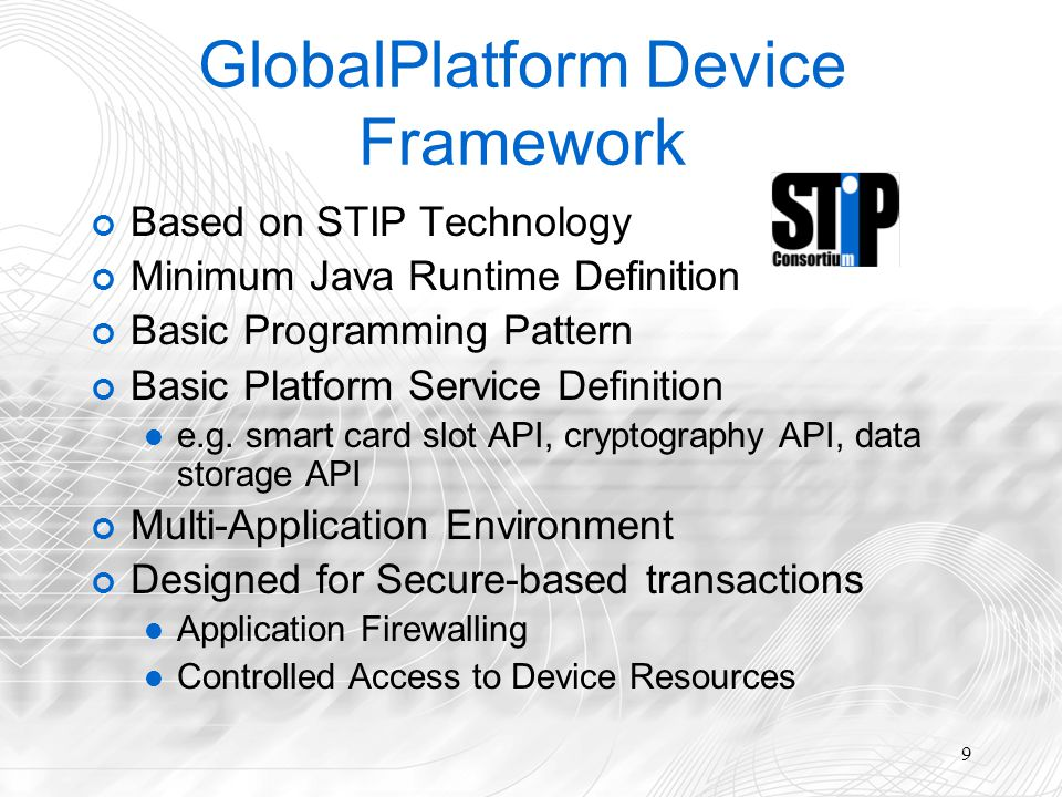 9 GlobalPlatform Device Framework Based on STIP Technology Minimum Java Runtime Definition Basic Programming Pattern Basic Platform Service Definition e.g.