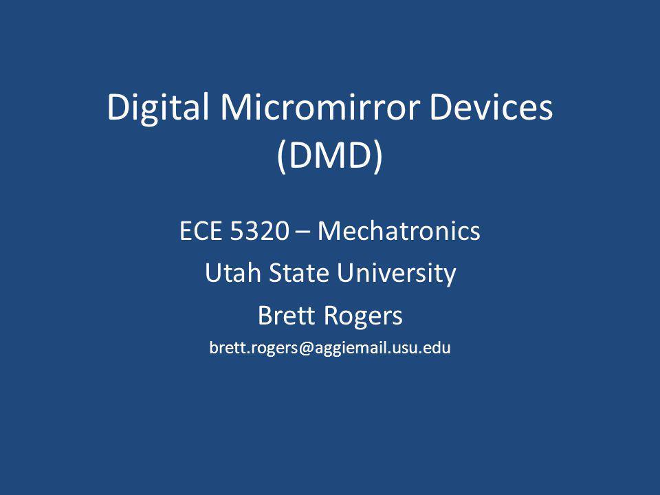 Digital Micromirror Devices (DMD) ECE 5320 – Mechatronics Utah State University Brett Rogers brett.rogers@aggiemail.usu.edu