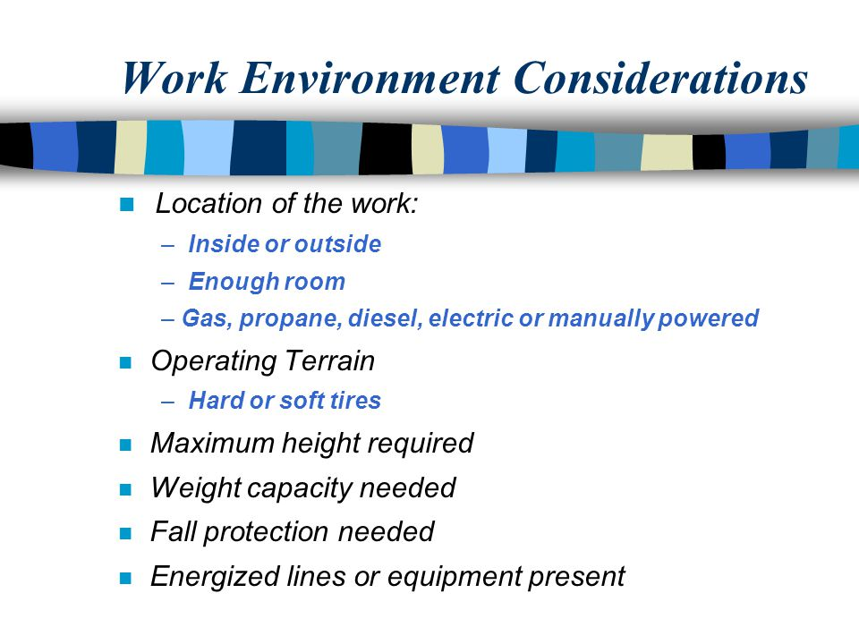 Work Environment Considerations n Location of the work: – Inside or outside – Enough room – Gas, propane, diesel, electric or manually powered n Operating Terrain – Hard or soft tires n Maximum height required n Weight capacity needed n Fall protection needed n Energized lines or equipment present