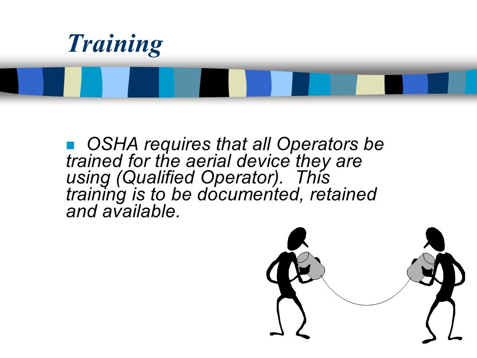 Training n OSHA requires that all Operators be trained for the aerial device they are using (Qualified Operator).