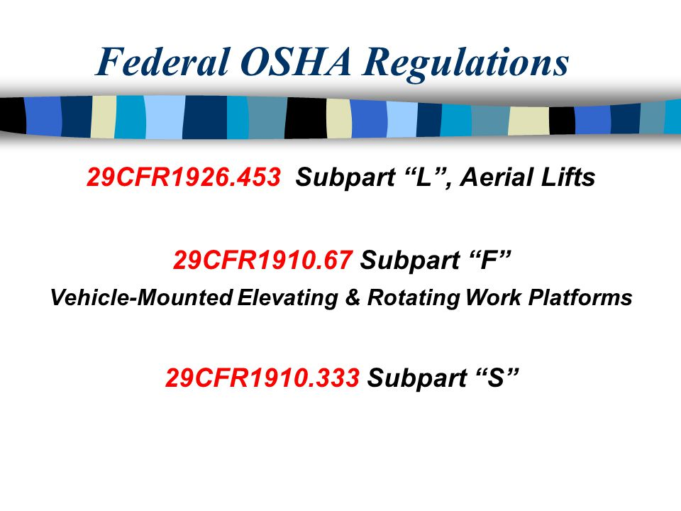 Federal OSHA Regulations 29CFR1926.453 Subpart L, Aerial Lifts 29CFR1910.67 Subpart F Vehicle-Mounted Elevating & Rotating Work Platforms 29CFR1910.333 Subpart S