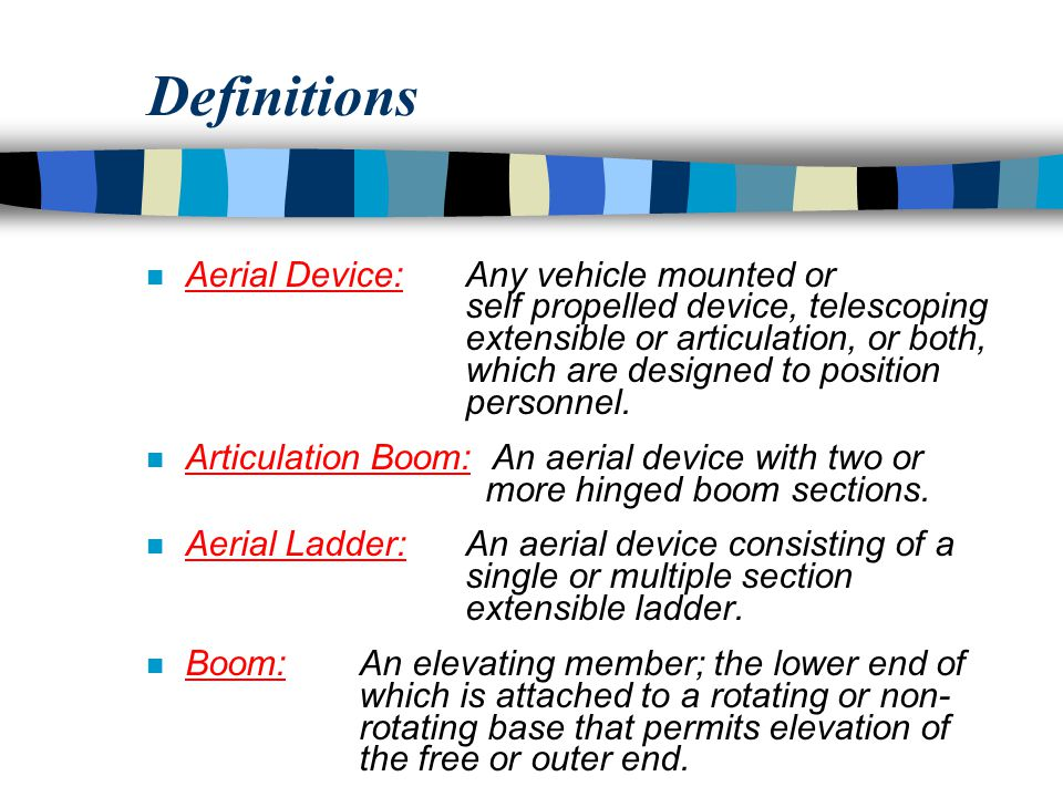 Definitions n Aerial Device:Any vehicle mounted or self propelled device, telescoping extensible or articulation, or both, which are designed to position personnel.