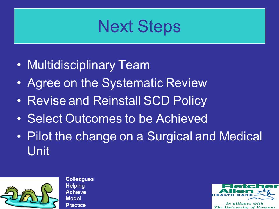 Colleagues Helping Achieve Model Practice Next Steps Multidisciplinary Team Agree on the Systematic Review Revise and Reinstall SCD Policy Select Outcomes to be Achieved Pilot the change on a Surgical and Medical Unit