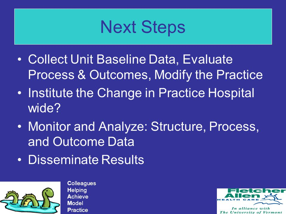 Colleagues Helping Achieve Model Practice Next Steps Collect Unit Baseline Data, Evaluate Process & Outcomes, Modify the Practice Institute the Change in Practice Hospital wide.