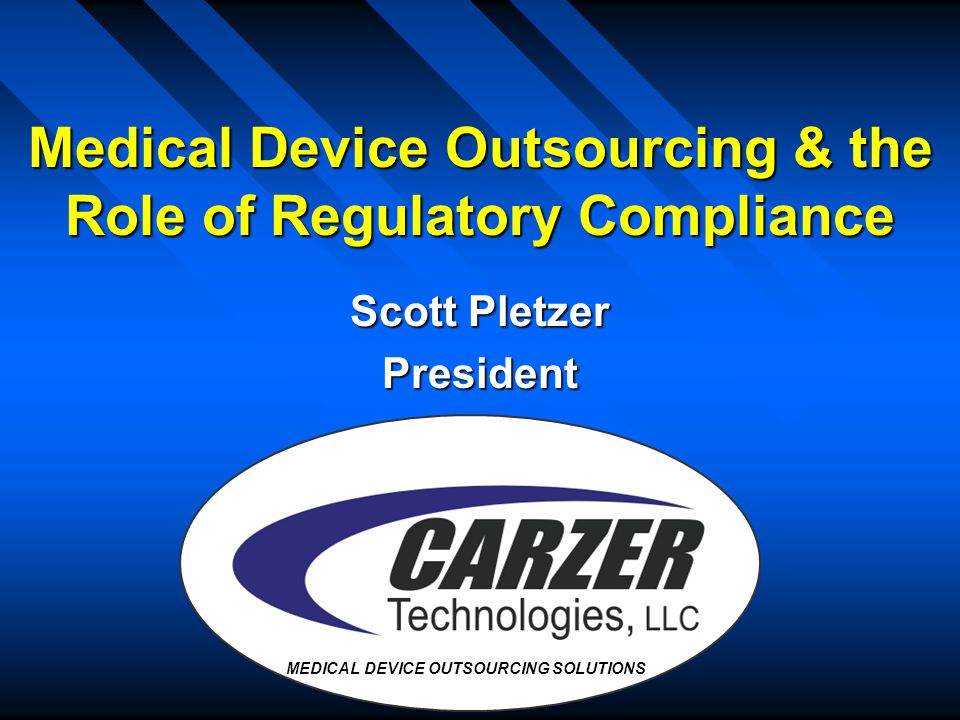 Medical Device Outsourcing & the Role of Regulatory Compliance Scott Pletzer President MEDICAL DEVICE OUTSOURCING SOLUTIONS