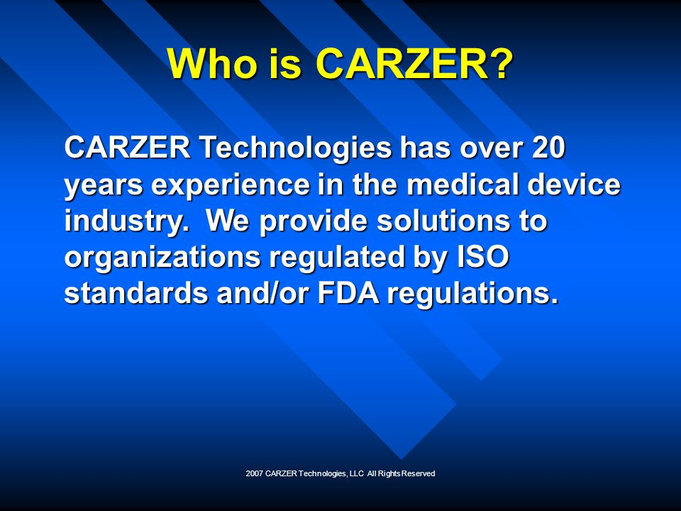 2007 CARZER Technologies, LLC All Rights Reserved CARZERs Services Quality management systemsQuality management systems ComplianceCompliance Training & developmentTraining & development Contract engineering & manufacturingContract engineering & manufacturing Regulatory preparation & submissionRegulatory preparation & submission Supply base managementSupply base management