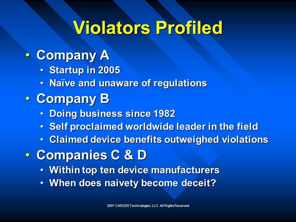 2007 CARZER Technologies, LLC All Rights Reserved Violators Profiled Company ACompany A Startup in 2005Startup in 2005 Naïve and unaware of regulation