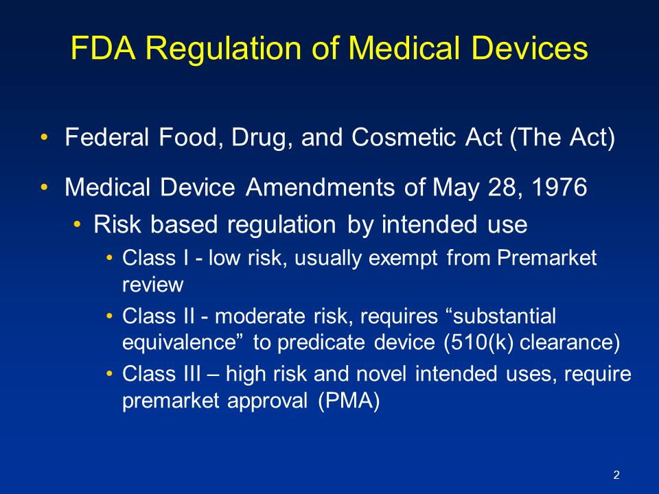 2 FDA Regulation of Medical Devices Federal Food, Drug, and Cosmetic Act (The Act) Medical Device Amendments of May 28, 1976 Risk based regulation by