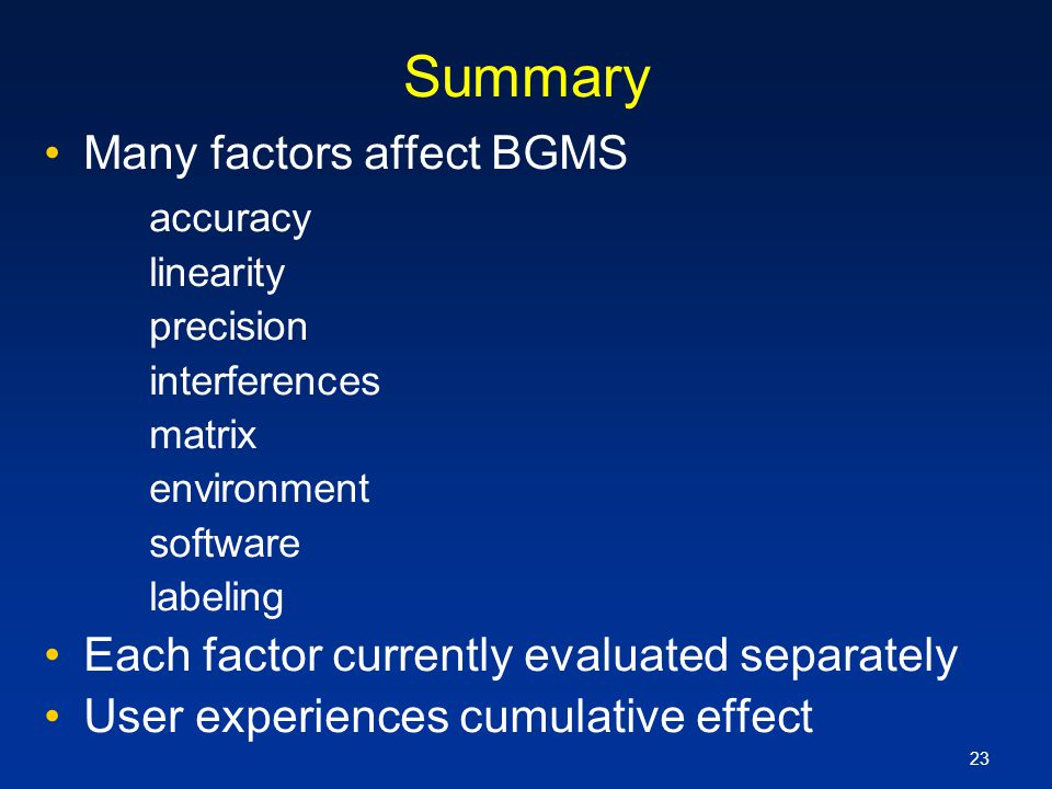 23 Summary Many factors affect BGMS accuracy linearity precision interferences matrix environment software labeling Each factor currently evaluated se