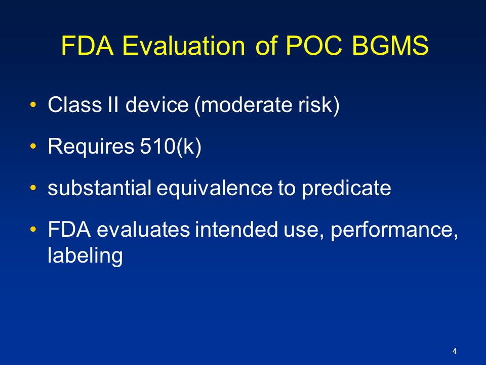 4 FDA Evaluation of POC BGMS Class II device (moderate risk) Requires 510(k) substantial equivalence to predicate FDA evaluates intended use, performa