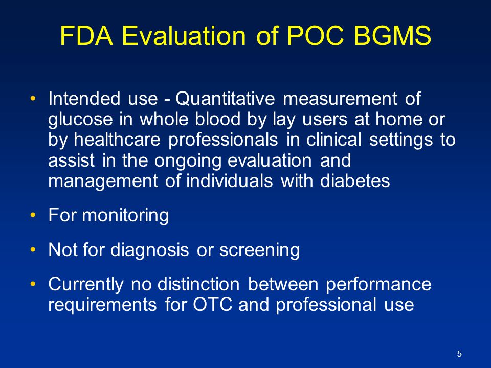 5 FDA Evaluation of POC BGMS Intended use - Quantitative measurement of glucose in whole blood by lay users at home or by healthcare professionals in