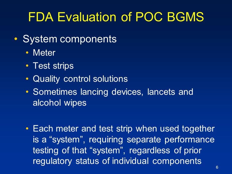 6 FDA Evaluation of POC BGMS System components Meter Test strips Quality control solutions Sometimes lancing devices, lancets and alcohol wipes Each m
