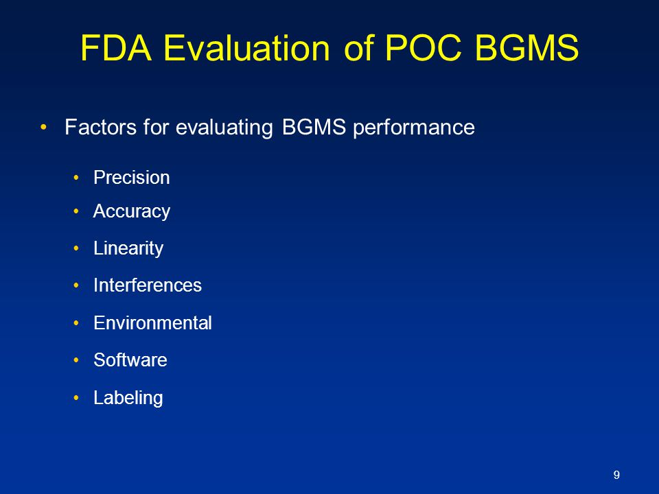 9 FDA Evaluation of POC BGMS Factors for evaluating BGMS performance Precision Accuracy Linearity Interferences Environmental Software Labeling
