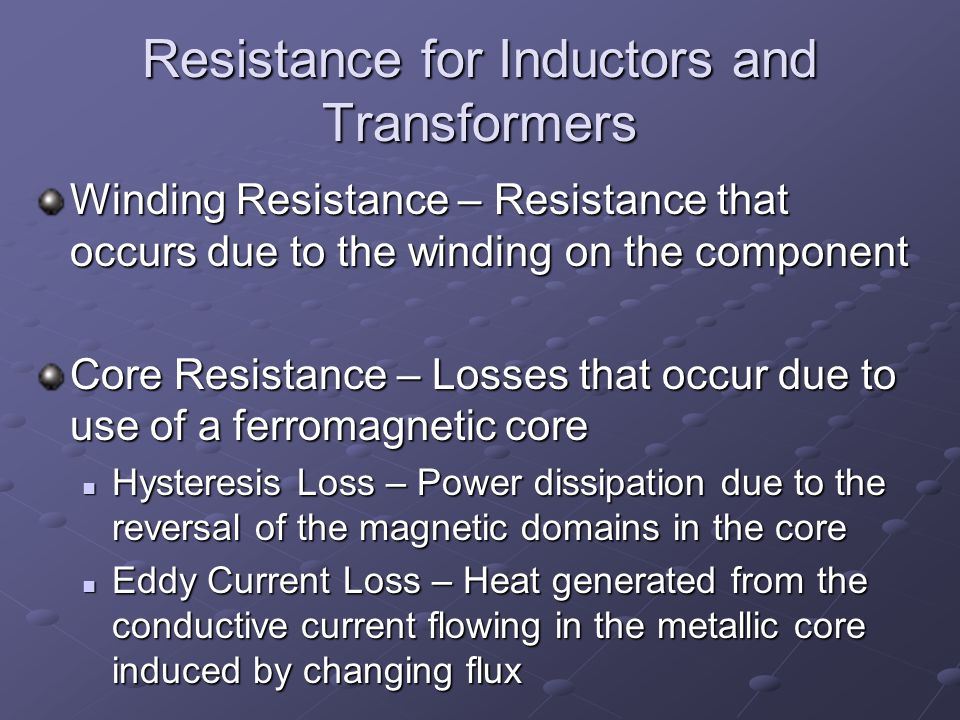 Resistance for Inductors and Transformers Winding Resistance – Resistance that occurs due to the winding on the component Core Resistance – Losses that occur due to use of a ferromagnetic core Hysteresis Loss – Power dissipation due to the reversal of the magnetic domains in the core Hysteresis Loss – Power dissipation due to the reversal of the magnetic domains in the core Eddy Current Loss – Heat generated from the conductive current flowing in the metallic core induced by changing flux Eddy Current Loss – Heat generated from the conductive current flowing in the metallic core induced by changing flux