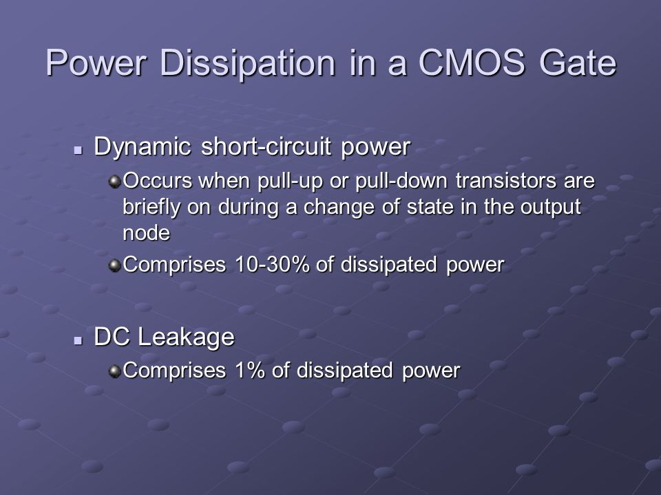 Power Dissipation in a CMOS Gate Dynamic short-circuit power Dynamic short-circuit power Occurs when pull-up or pull-down transistors are briefly on during a change of state in the output node Comprises 10-30% of dissipated power DC Leakage DC Leakage Comprises 1% of dissipated power