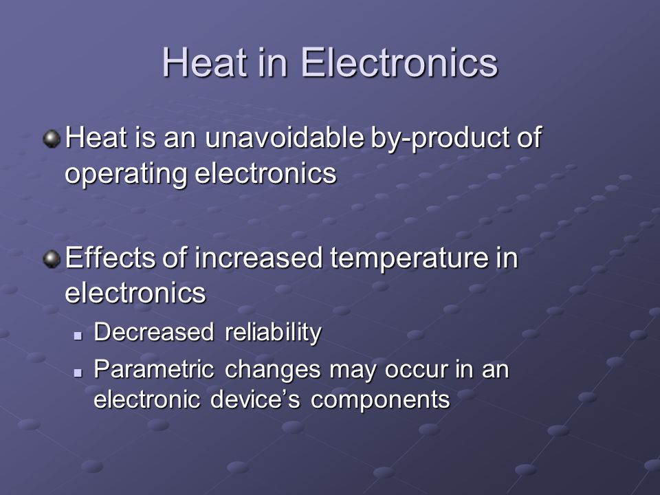 Heat in Electronics Heat is an unavoidable by-product of operating electronics Effects of increased temperature in electronics Decreased reliability Decreased reliability Parametric changes may occur in an electronic devices components Parametric changes may occur in an electronic devices components