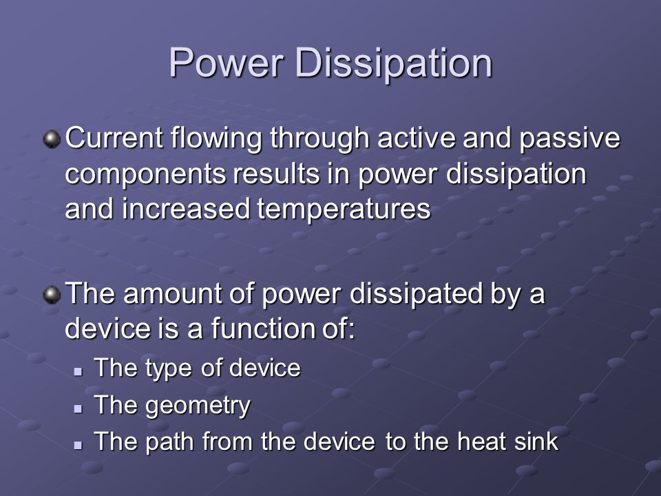 Power Dissipation Current flowing through active and passive components results in power dissipation and increased temperatures The amount of power dissipated by a device is a function of: The type of device The type of device The geometry The geometry The path from the device to the heat sink The path from the device to the heat sink