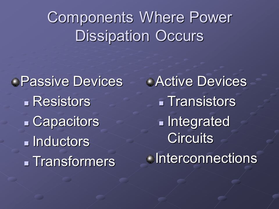 Components Where Power Dissipation Occurs Passive Devices Resistors Resistors Capacitors Capacitors Inductors Inductors Transformers Transformers Active Devices Transistors Integrated CircuitsInterconnections