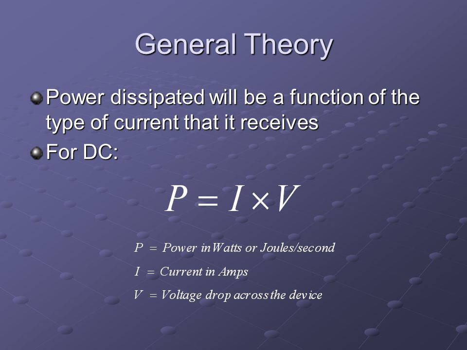 General Theory Power dissipated will be a function of the type of current that it receives For DC: