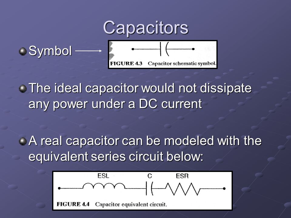 Capacitors There will be power dissipated due to the equivalent series resistance (ESR) Power dissipation due to equivalent series inductance is negligible compared to ESR