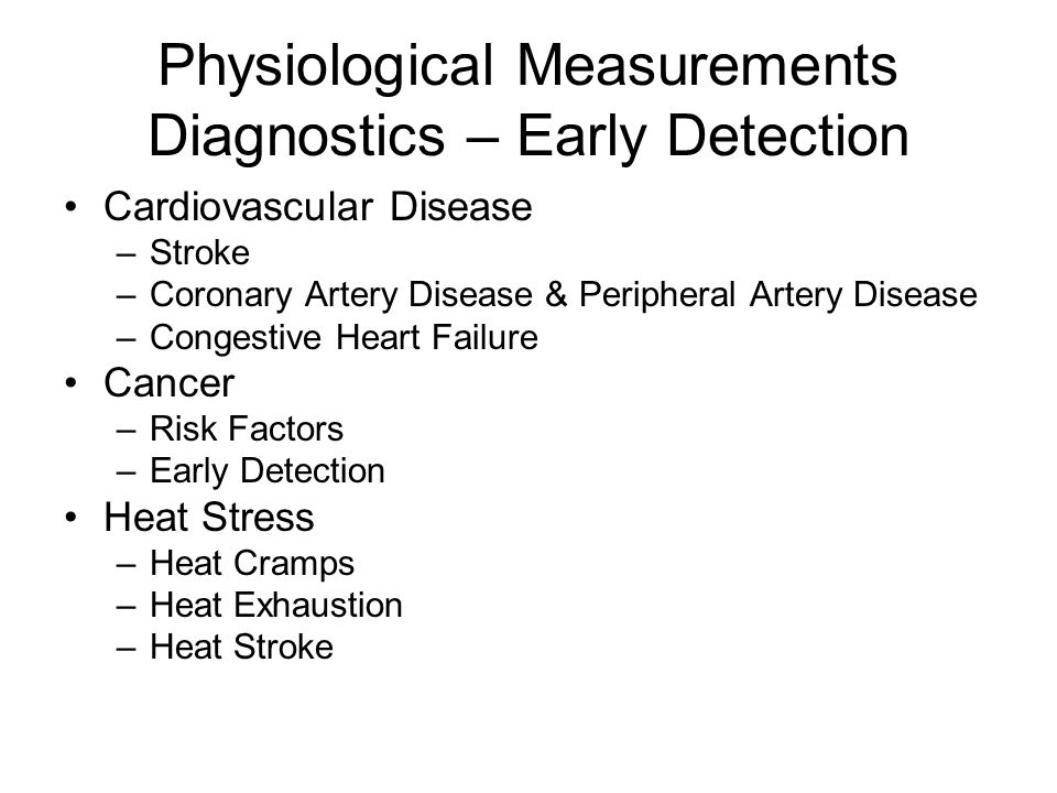 Physiological Measurements Diagnostics – Early Detection Cardiovascular Disease –Stroke –Coronary Artery Disease & Peripheral Artery Disease –Congestive Heart Failure Cancer –Risk Factors –Early Detection Heat Stress –Heat Cramps –Heat Exhaustion –Heat Stroke